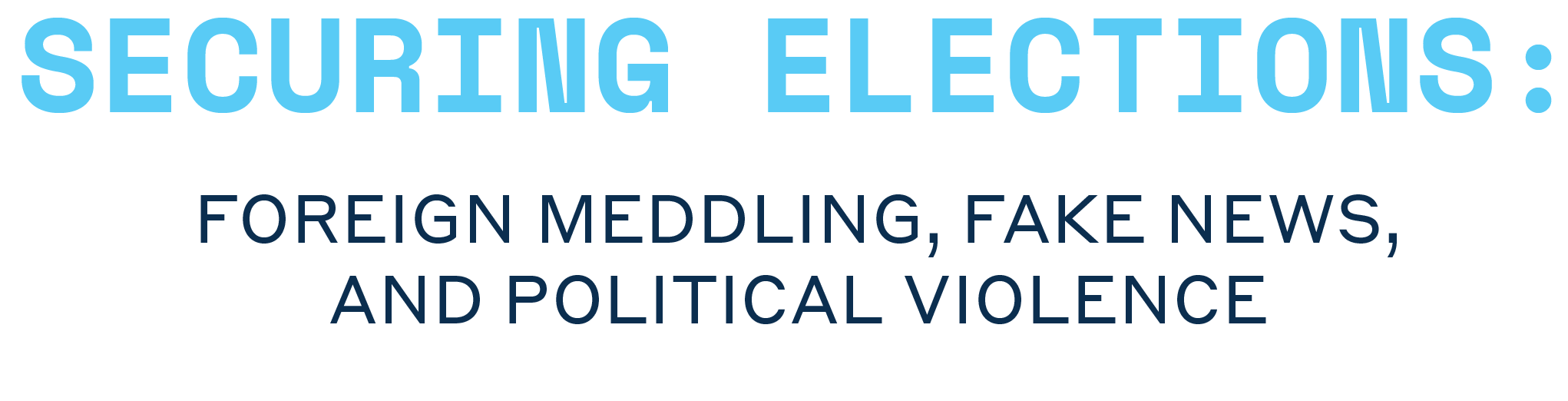 Securing Elections: Foreign Meddling, Fake News, and Political Violence
